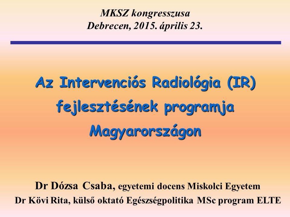 Az Intervenciós Radiológia (IR) fejlesztésének programja Magyarországon Dr Dózsa Csaba, egyetemi docens Miskolci Egyetem Dr Kövi Rita, külső oktató Eg