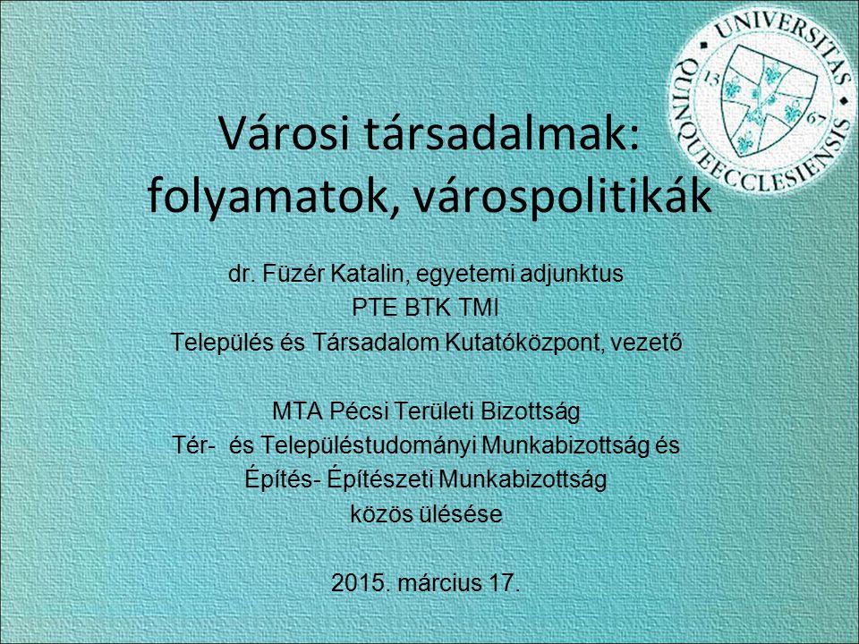 Városi társadalmak: folyamatok, várospolitikák dr. Füzér Katalin, egyetemi adjunktus PTE BTK TMI Település és Társadalom Kutatóközpont, vezető MTA Péc