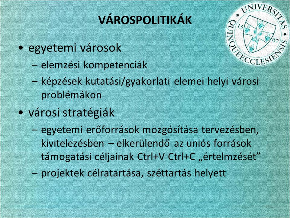 """VÁROSPOLITIKÁK egyetemi városok –elemzési kompetenciák –képzések kutatási/gyakorlati elemei helyi városi problémákon városi stratégiák –egyetemi erőforrások mozgósítása tervezésben, kivitelezésben – elkerülendő az uniós források támogatási céljainak Ctrl+V Ctrl+C """"értelmzését –projektek célratartása, széttartás helyett"""