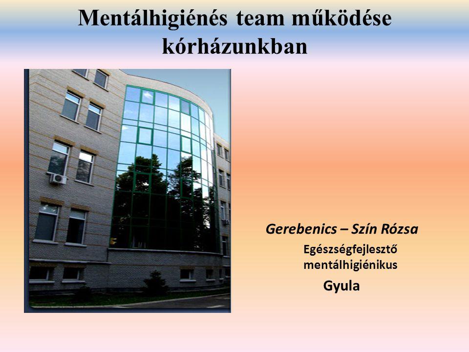 Mentálhigiénés team működése kórházunkban Gerebenics – Szín Rózsa Egészségfejlesztő mentálhigiénikus Gyula