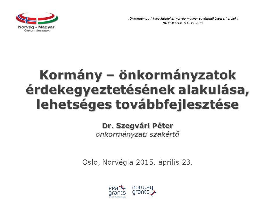 Kormány – önkormányzatok érdekegyeztetésének alakulása, lehetséges továbbfejlesztése Dr. Szegvári Péter önkormányzati szakértő Oslo, Norvégia 2015. áp