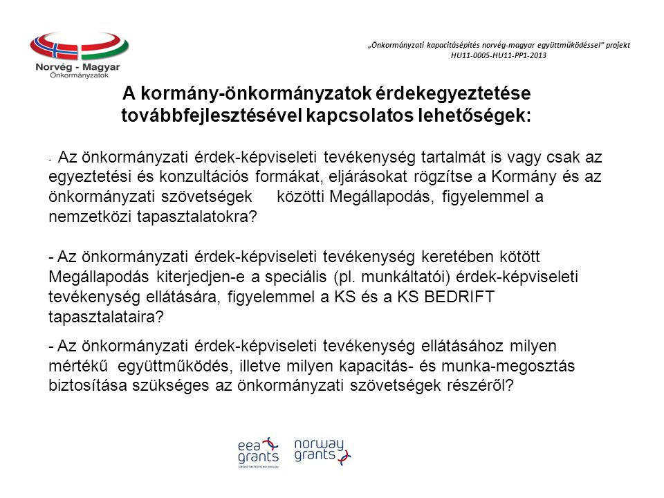 """""""Önkormányzati kapacitásépítés norvég‐magyar együttműködéssel projekt HU11-0005-HU11-PP1-2013 A kormány-önkormányzatok érdekegyeztetése továbbfejlesztésével kapcsolatos lehetőségek: - Az önkormányzati érdek-képviseleti tevékenység tartalmát is vagy csak az egyeztetési és konzultációs formákat, eljárásokat rögzítse a Kormány és az önkormányzati szövetségek közötti Megállapodás, figyelemmel a nemzetközi tapasztalatokra."""