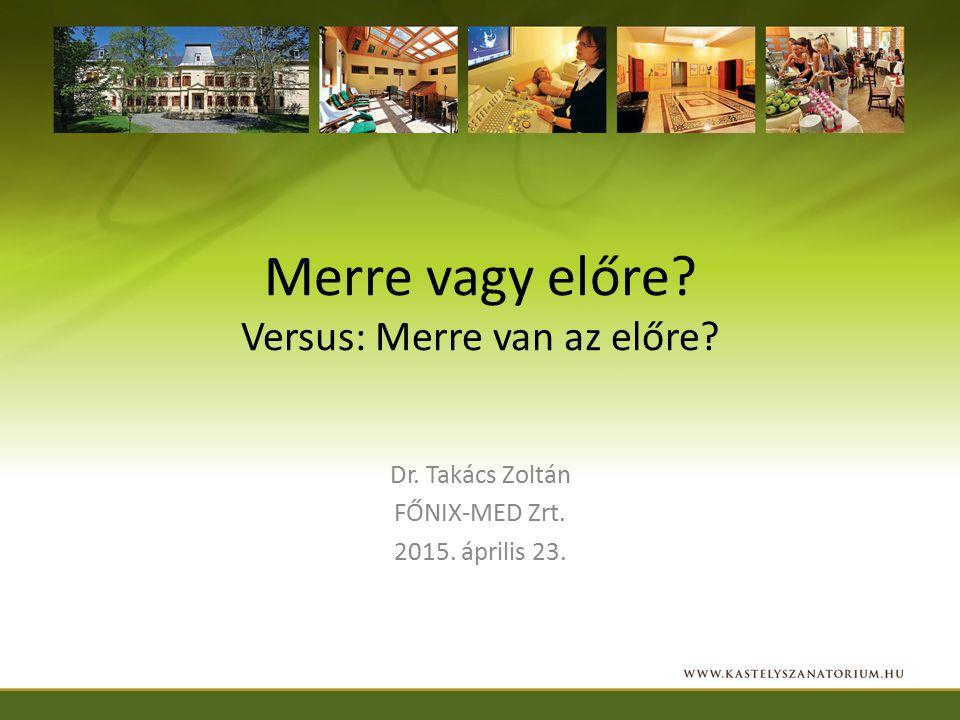 Merre vagy előre? Versus: Merre van az előre? Dr. Takács Zoltán FŐNIX-MED Zrt. 2015. április 23.