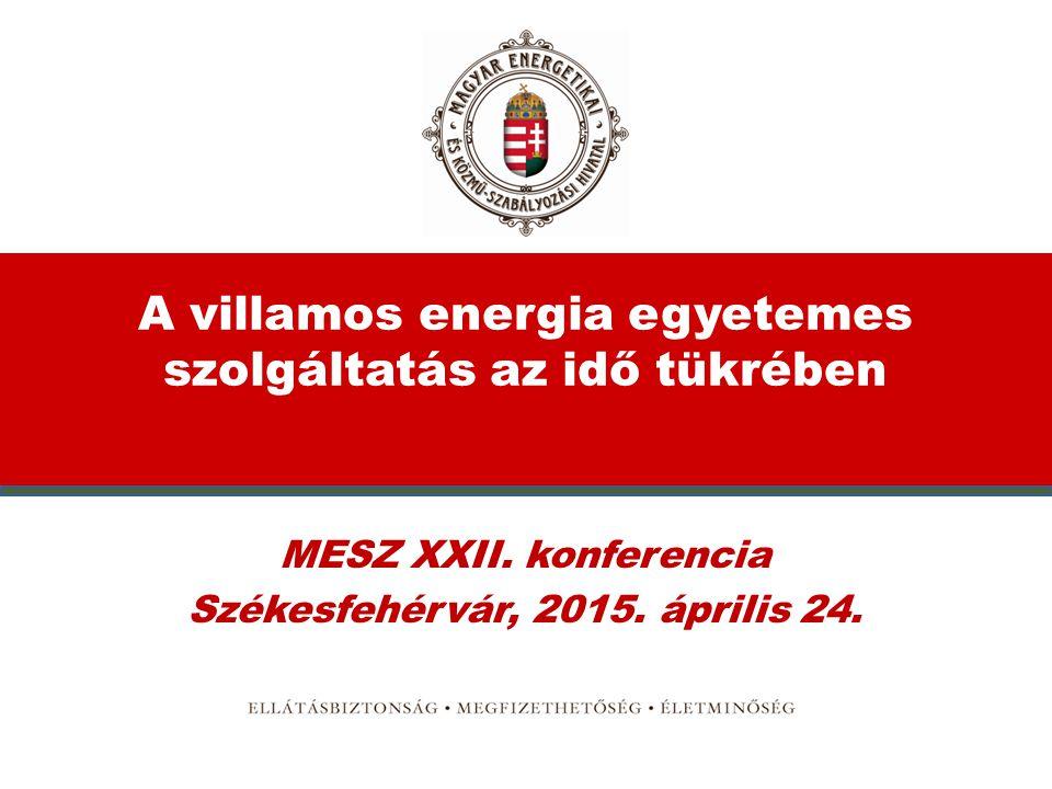 A villamos energia egyetemes szolgáltatás az idő tükrében MESZ XXII. konferencia Székesfehérvár, 2015. április 24.