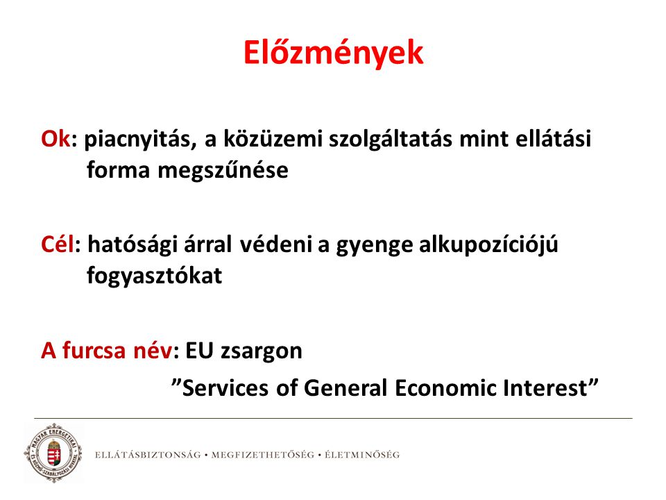 Előzmények Ok: piacnyitás, a közüzemi szolgáltatás mint ellátási forma megszűnése Cél: hatósági árral védeni a gyenge alkupozíciójú fogyasztókat A furcsa név: EU zsargon Services of General Economic Interest