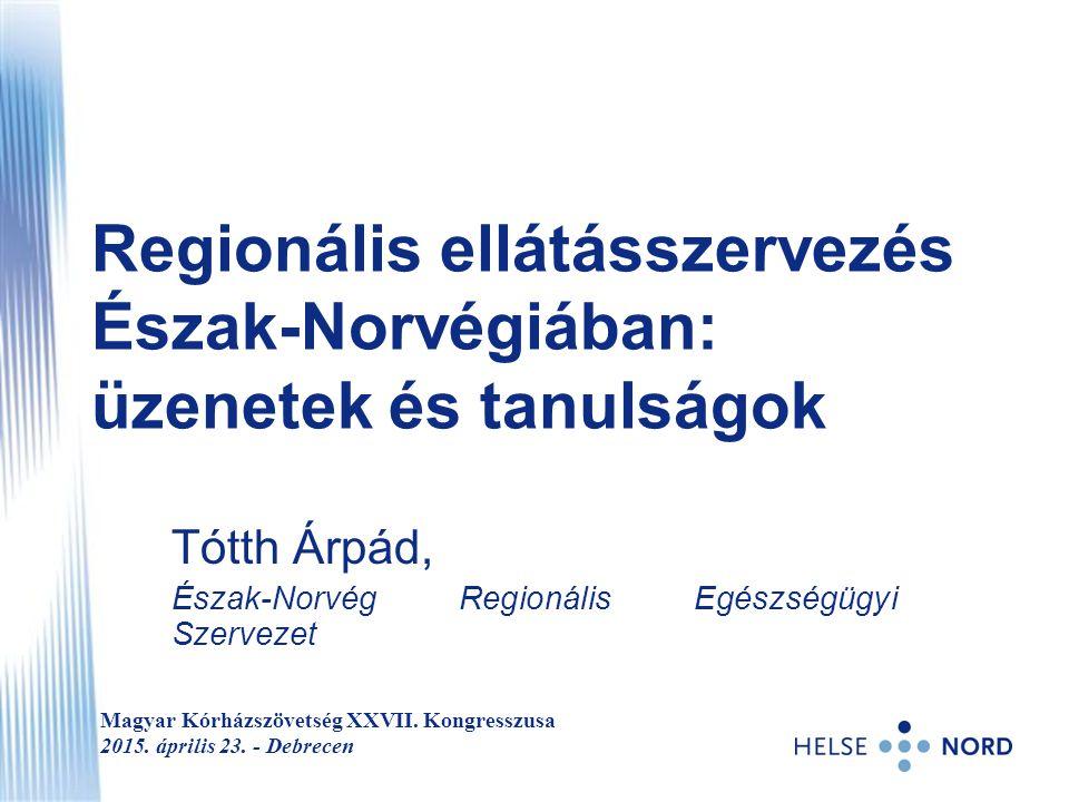 Regionális ellátásszervezés Észak-Norvégiában: üzenetek és tanulságok Tótth Árpád, Észak-Norvég Regionális Egészségügyi Szervezet Magyar Kórházszövets