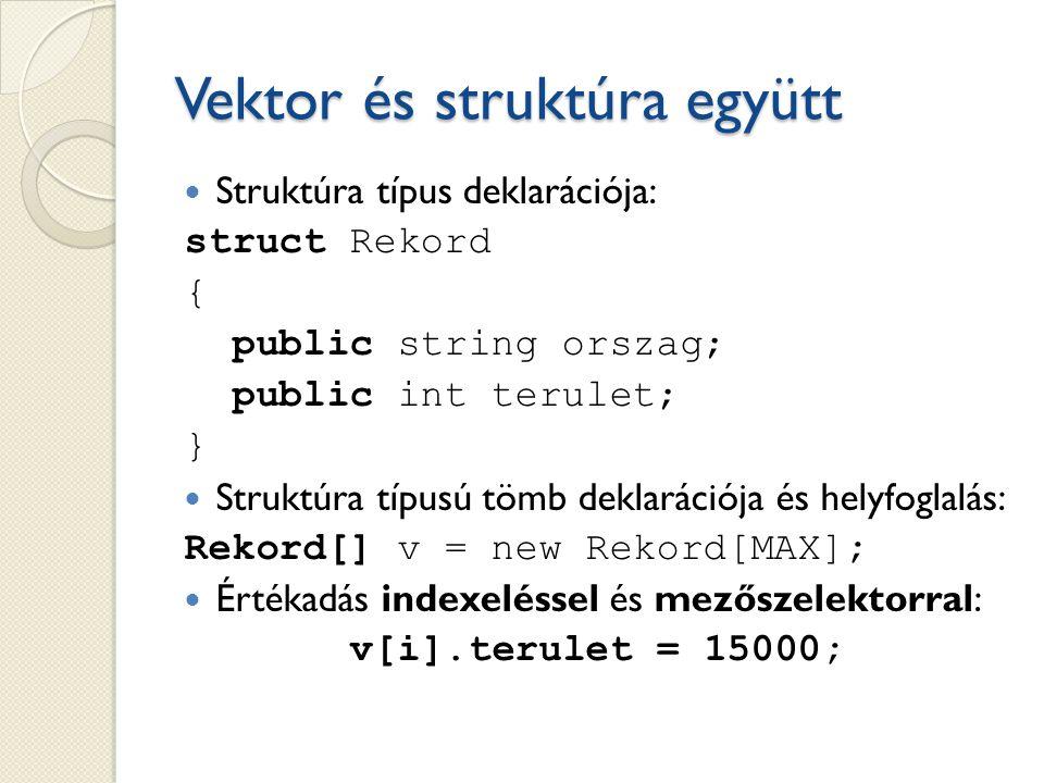 Vektor és struktúra együtt Struktúra típus deklarációja: struct Rekord { public string orszag; public int terulet; } Struktúra típusú tömb deklarációja és helyfoglalás: Rekord[] v = new Rekord[MAX]; Értékadás indexeléssel és mezőszelektorral: v[i].terulet = 15000;