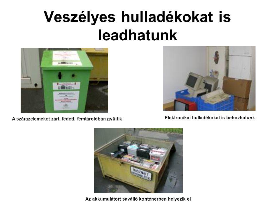 Veszélyes hulladékokat is leadhatunk A szárazelemeket zárt, fedett, fémtárolóban gyűjtik Az akkumulátort saválló konténerben helyezik el Elektronikai hulladékokat is behozhatunk