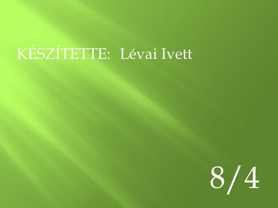 KÉSZÍTETTE: Lévai Ivett 8/4