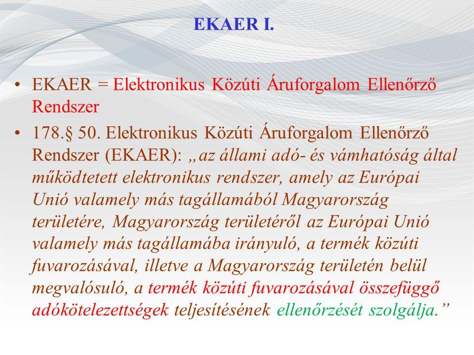 """EKAER I. EKAER = Elektronikus Közúti Áruforgalom Ellenőrző Rendszer 178.§ 50. Elektronikus Közúti Áruforgalom Ellenőrző Rendszer (EKAER): """"az állami a"""