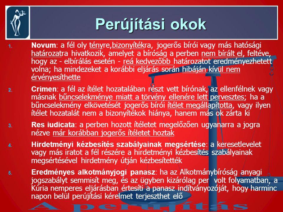 Perújítási okok Perújítási okok 1. Novum: 1. Novum: a fél oly tényre,bizonyítékra, jogerős bírói vagy más hatósági határozatra hivatkozik, amelyet a b