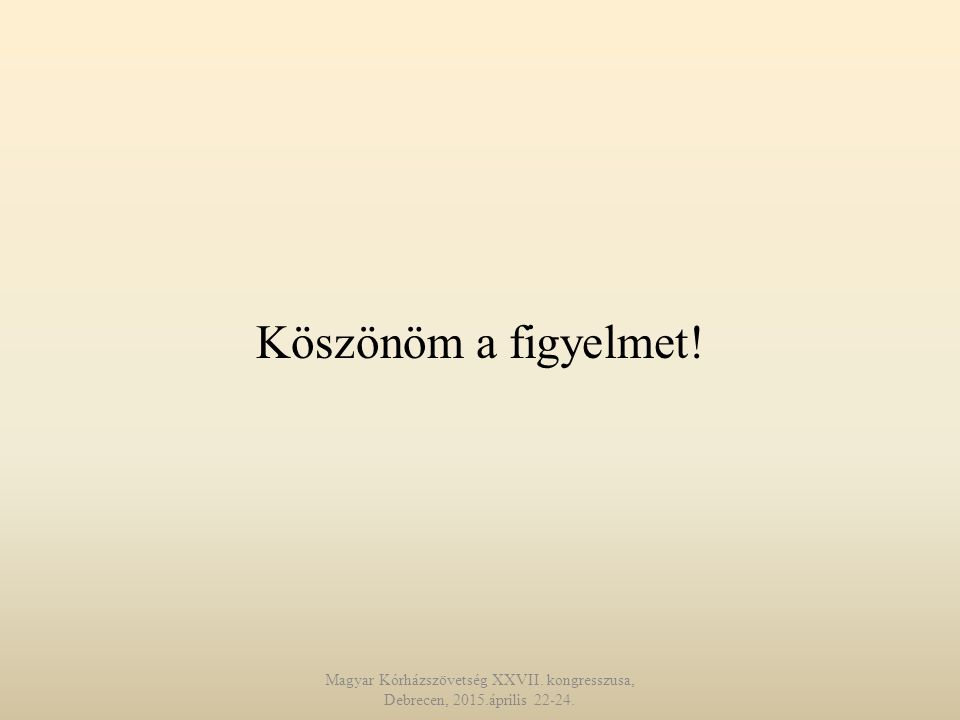 Köszönöm a figyelmet! Magyar Kórházszövetség XXVII. kongresszusa, Debrecen, 2015.április 22-24.