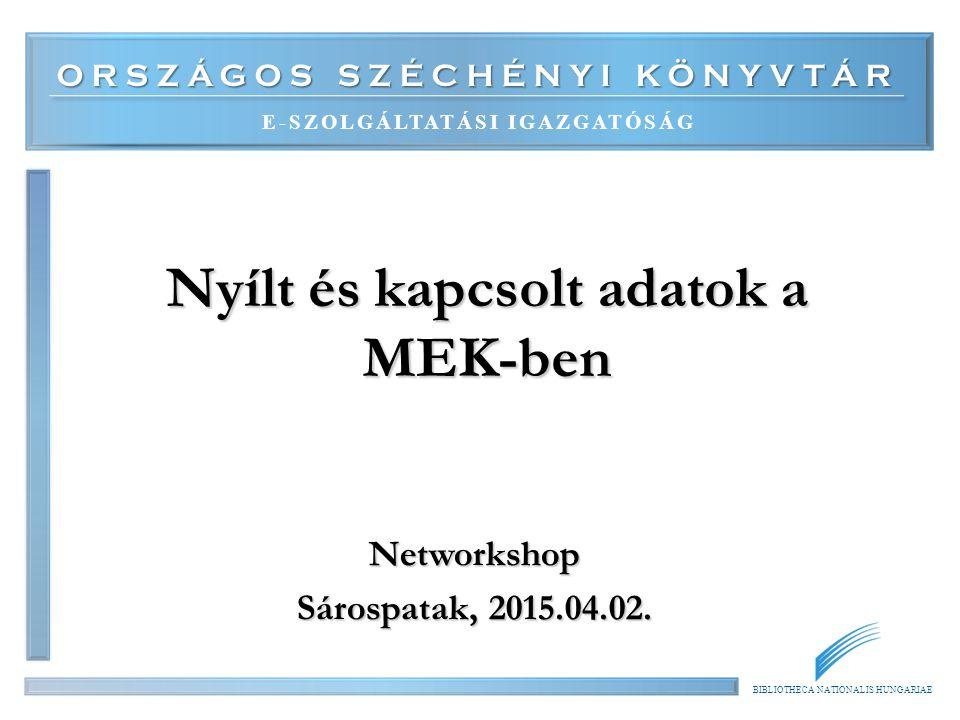 ORSZÁGOS SZÉCHÉNYI KÖNYVTÁR E-SZOLGÁLTATÁSI IGAZGATÓSÁG BIBLIOTHECA NATIONALIS HUNGARIAE Nyílt és kapcsolt adatok a MEK-ben Networkshop Sárospatak, 2015.04.02.