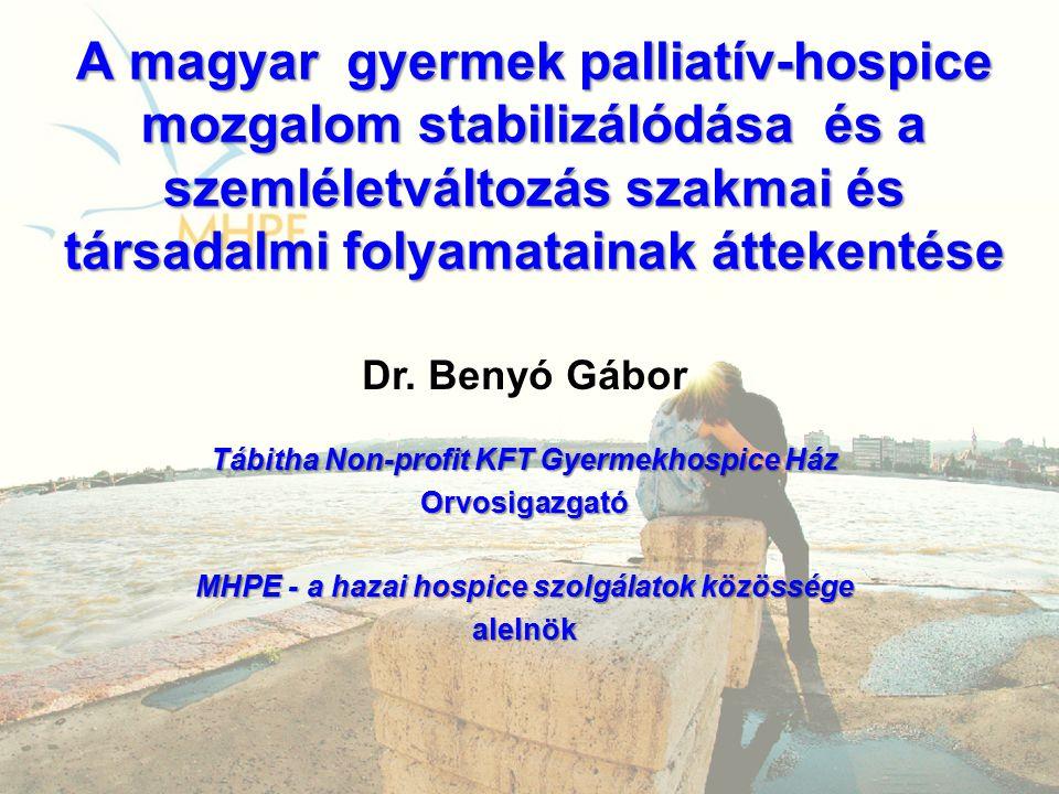 A magyar gyermek palliatív-hospice mozgalom stabilizálódása és a szemléletváltozás szakmai és társadalmi folyamatainak áttekentése Dr. Benyó Gábor Táb