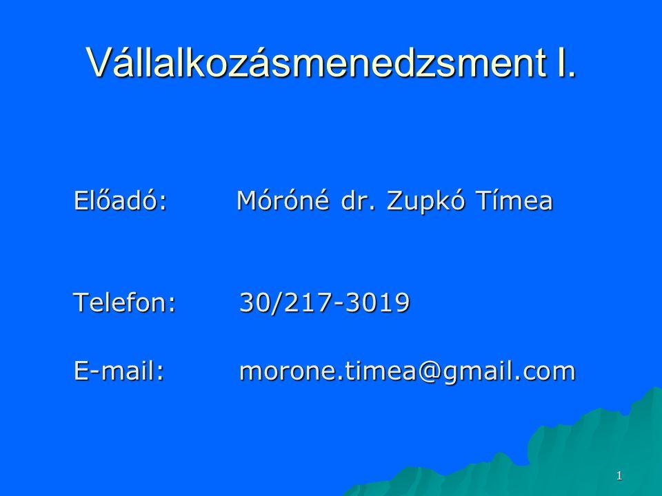 1 Vállalkozásmenedzsment I. Előadó: Móróné dr. Zupkó Tímea Telefon:30/217-3019 E-mail:morone.timea@gmail.com