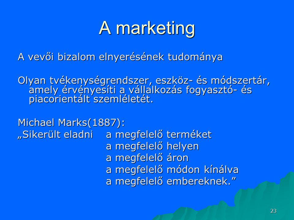 23 A marketing A vevői bizalom elnyerésének tudománya Olyan tvékenységrendszer, eszköz- és módszertár, amely érvényesíti a vállalkozás fogyasztó- és p