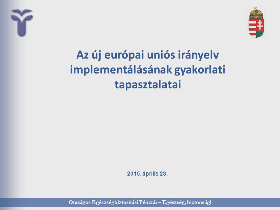 Az új európai uniós irányelv implementálásának gyakorlati tapasztalatai 2015. április 23. Országos Egészségbiztosítási Pénztár – Egészség, biztonság!