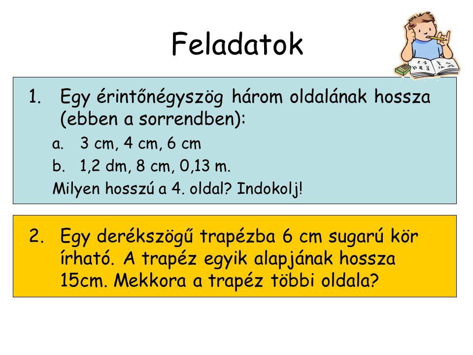 Feladatok 1.Egy érintőnégyszög három oldalának hossza (ebben a sorrendben): a.3 cm, 4 cm, 6 cm b.1,2 dm, 8 cm, 0,13 m. Milyen hosszú a 4. oldal? Indok