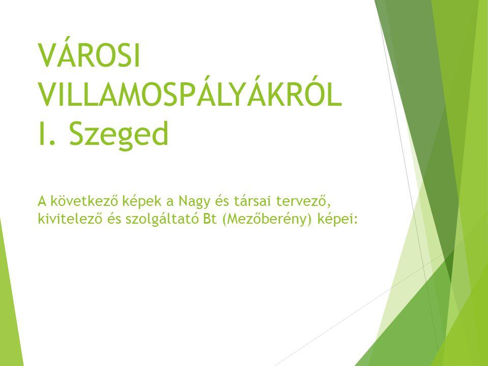 VÁROSI VILLAMOSPÁLYÁKRÓL I. Szeged A következő képek a Nagy és társai tervező, kivitelező és szolgáltató Bt (Mezőberény) képei: