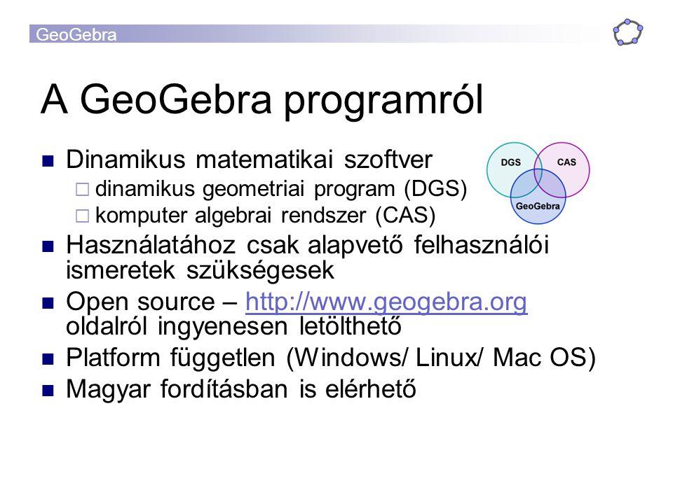 GeoGebra A GeoGebra programról Dinamikus matematikai szoftver  dinamikus geometriai program (DGS)  komputer algebrai rendszer (CAS) Használatához cs