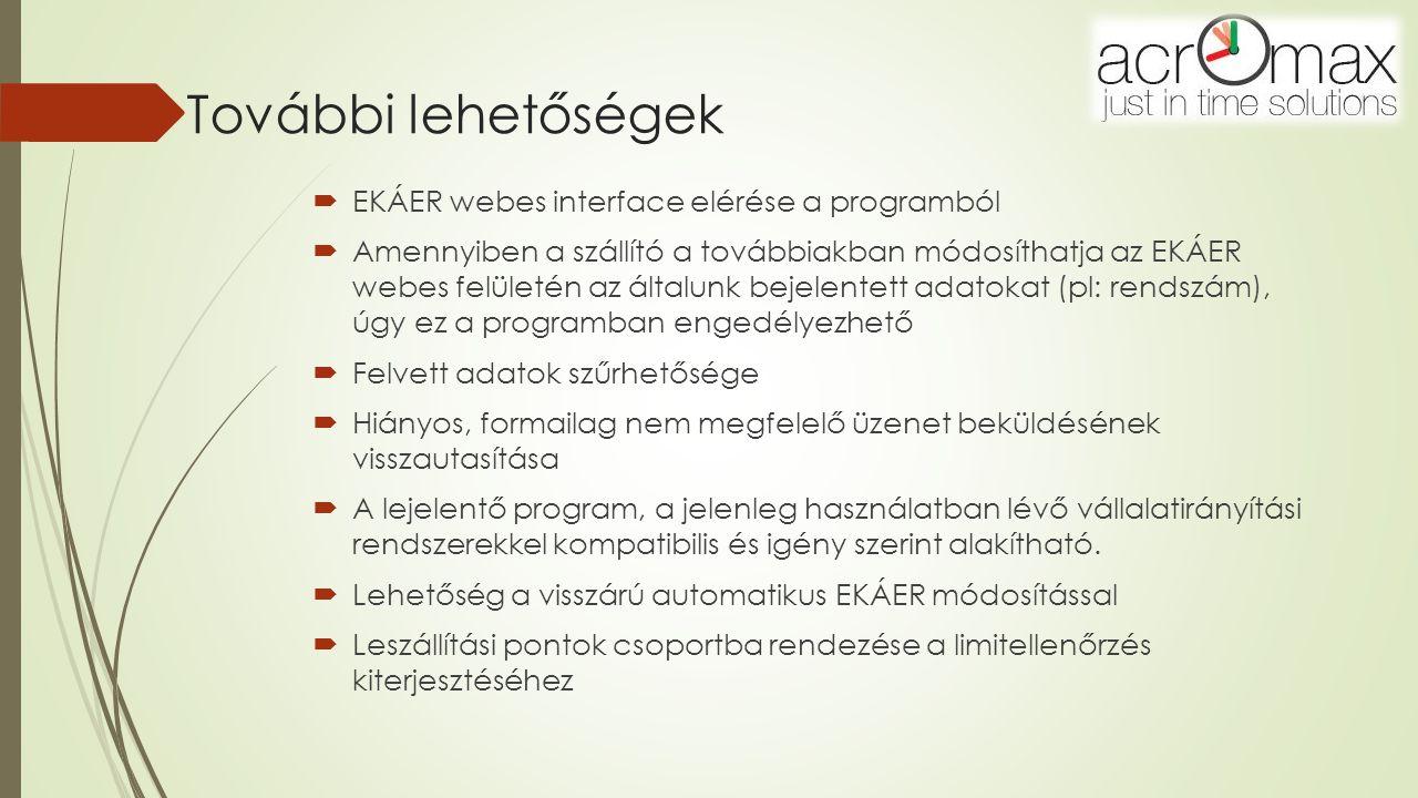 További lehetőségek  EKÁER webes interface elérése a programból  Amennyiben a szállító a továbbiakban módosíthatja az EKÁER webes felületén az általunk bejelentett adatokat (pl: rendszám), úgy ez a programban engedélyezhető  Felvett adatok szűrhetősége  Hiányos, formailag nem megfelelő üzenet beküldésének visszautasítása  A lejelentő program, a jelenleg használatban lévő vállalatirányítási rendszerekkel kompatibilis és igény szerint alakítható.