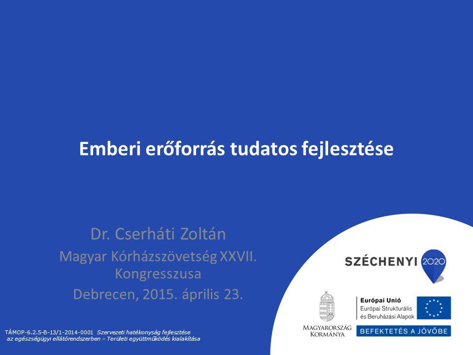 Emberi erőforrás tudatos fejlesztése Dr. Cserháti Zoltán Magyar Kórházszövetség XXVII. Kongresszusa Debrecen, 2015. április 23. TÁMOP-6.2.5-B-13/1-201