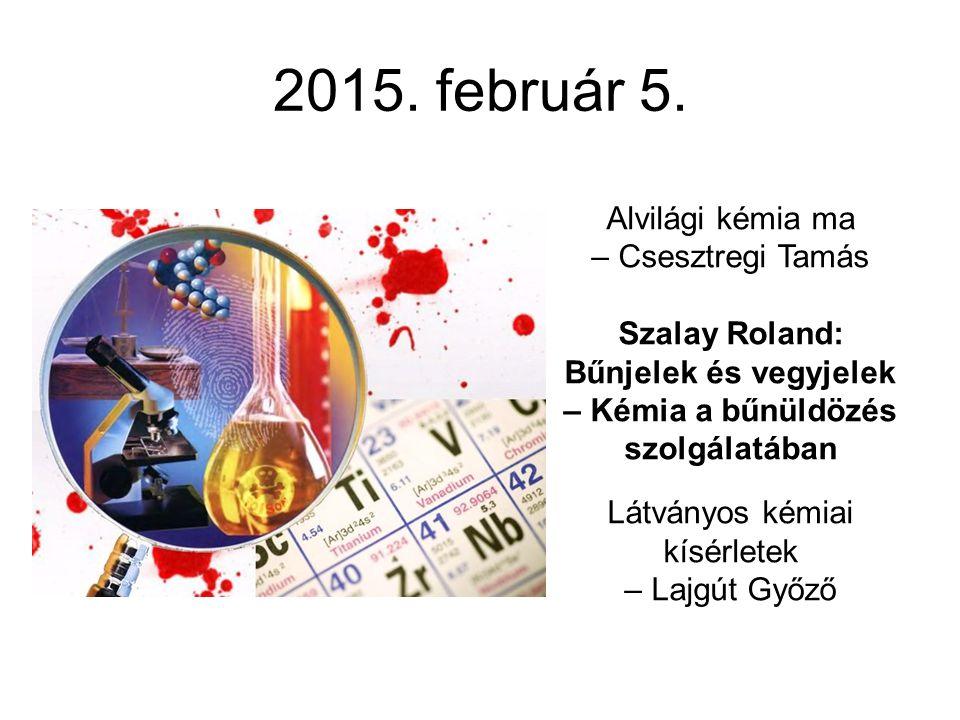 2015. február 5. Alvilági kémia ma – Csesztregi Tamás Szalay Roland: Bűnjelek és vegyjelek – Kémia a bűnüldözés szolgálatában Látványos kémiai kísérle