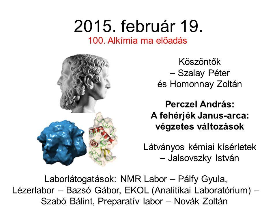 2015. február 19. Köszöntők – Szalay Péter és Homonnay Zoltán Perczel András: A fehérjék Janus-arca: végzetes változások Látványos kémiai kísérletek –