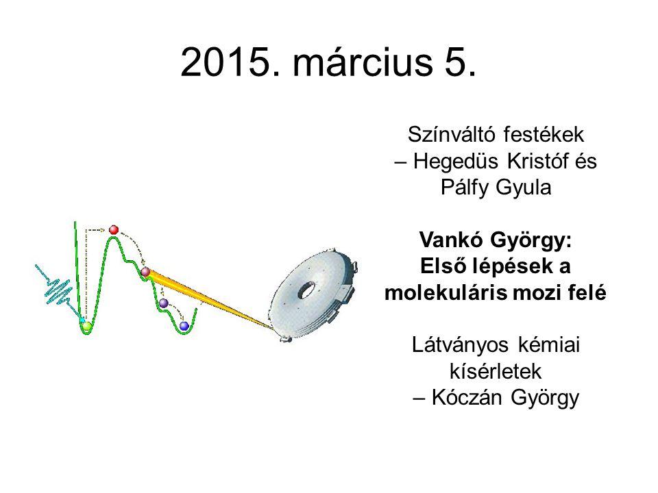 2015. március 5. Színváltó festékek – Hegedüs Kristóf és Pálfy Gyula Vankó György: Első lépések a molekuláris mozi felé Látványos kémiai kísérletek –