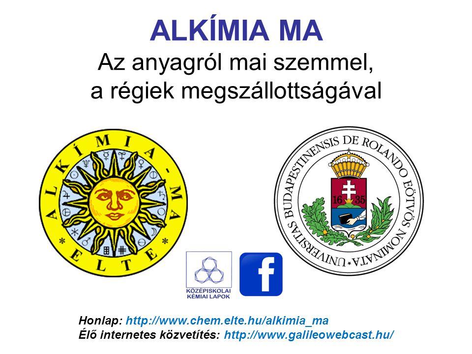Honlap: http://www.chem.elte.hu/alkimia_ma Élő internetes közvetítés: http://www.galileowebcast.hu/ ALKÍMIA MA Az anyagról mai szemmel, a régiek megsz