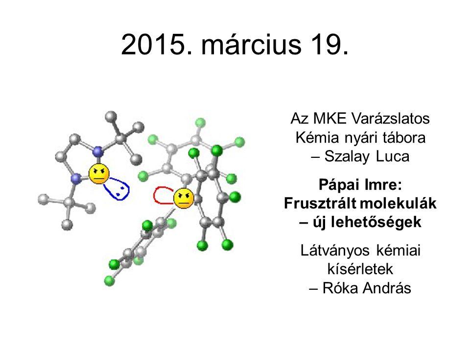 2015. március 19. Az MKE Varázslatos Kémia nyári tábora – Szalay Luca Pápai Imre: Frusztrált molekulák – új lehetőségek Látványos kémiai kísérletek –
