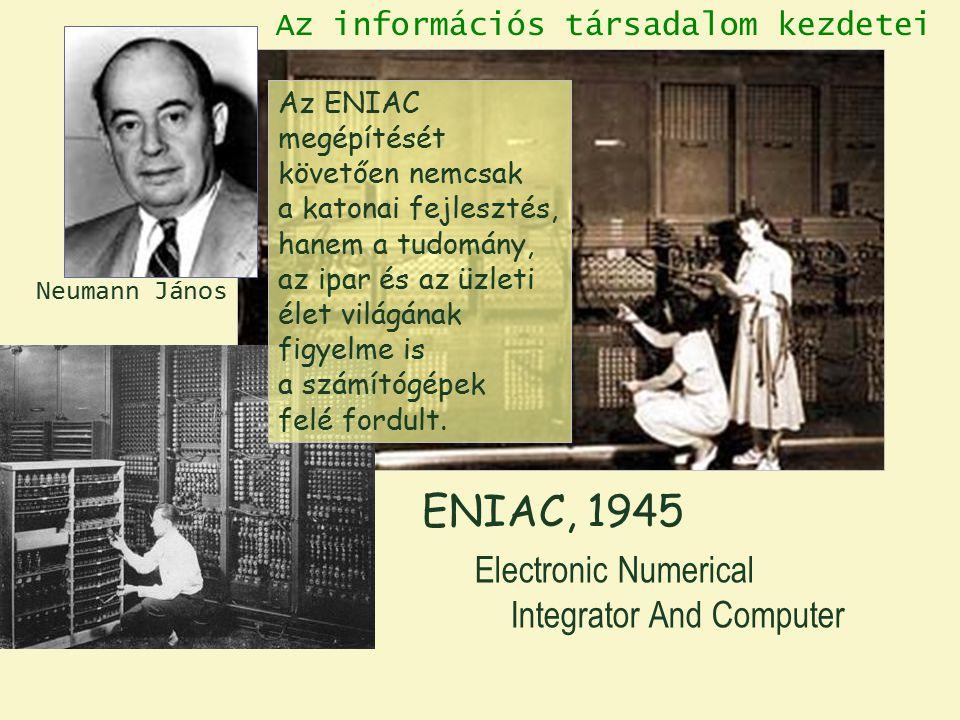 ENIAC, 1945 Electronic Numerical Integrator And Computer Neumann János Az információs társadalom kezdetei Az ENIAC megépítését követően nemcsak a katonai fejlesztés, hanem a tudomány, az ipar és az üzleti élet világának figyelme is a számítógépek felé fordult.