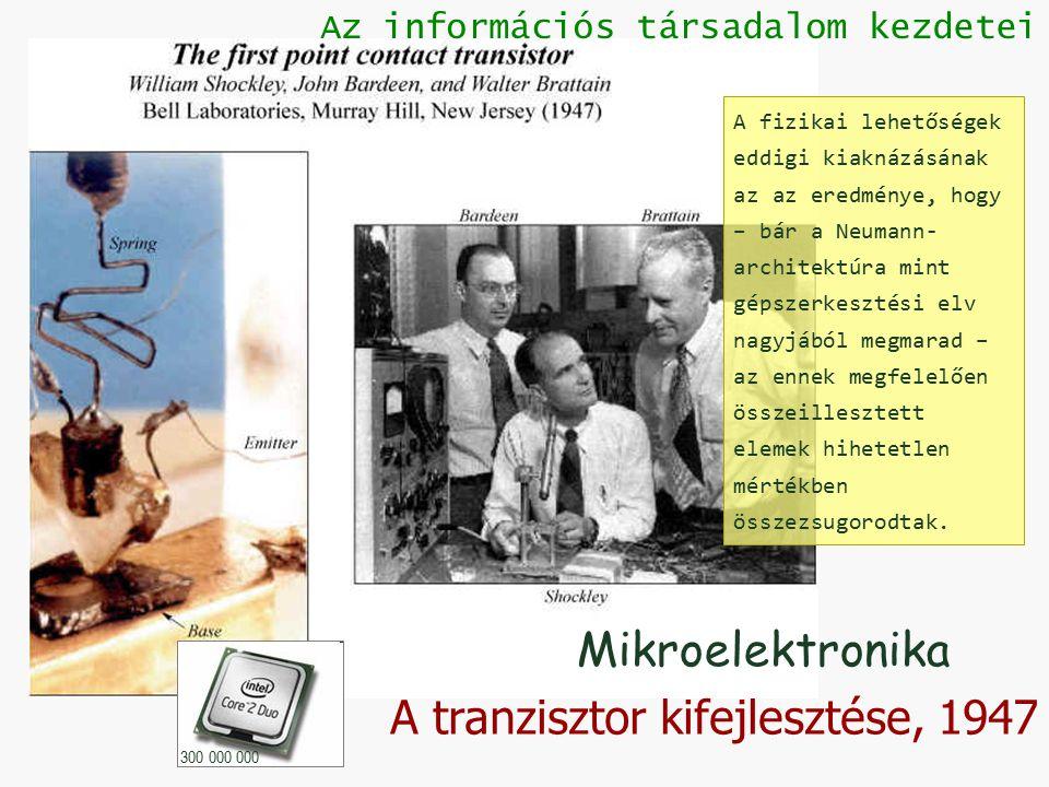 A tranzisztor kifejlesztése, 1947 Az információs társadalom kezdetei Mikroelektronika 300 000 000 A fizikai lehetőségek eddigi kiaknázásának az az eredménye, hogy – bár a Neumann- architektúra mint gépszerkesztési elv nagyjából megmarad – az ennek megfelelően összeillesztett elemek hihetetlen mértékben összezsugorodtak.