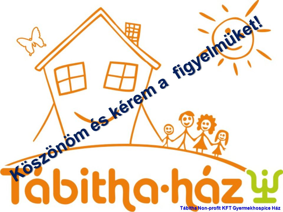 Köszönöm és kérem a figyelmüket! Tábitha Non-profit KFT Gyermekhospice Ház