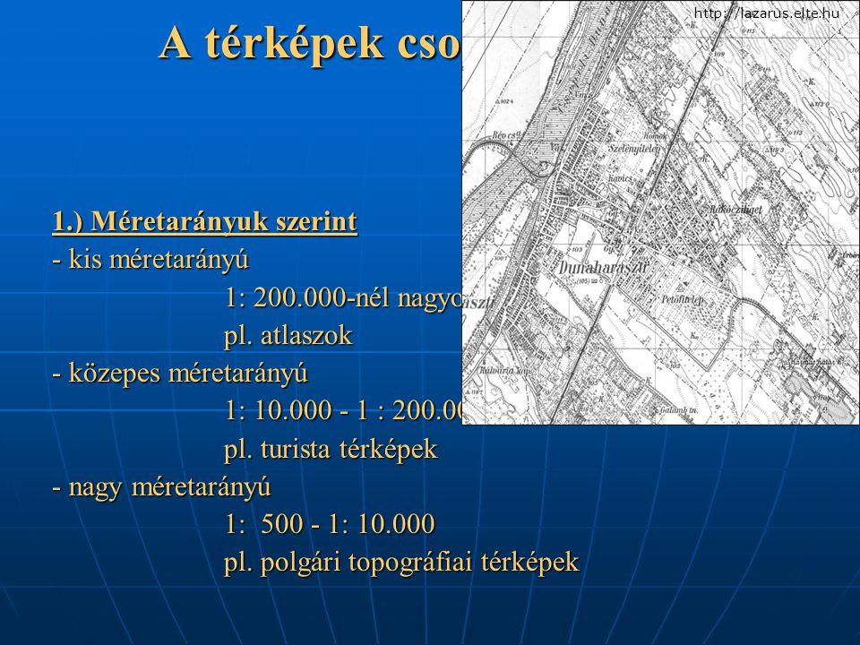 A térképek csoportosítása: 1.) Méretarányuk szerint - kis méretarányú 1: 200.000-nél nagyobb pl. atlaszok - közepes méretarányú 1: 10.000 - 1 : 200.00