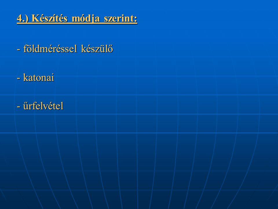 4.) Készítés módja szerint: - földméréssel készülő - katonai - űrfelvétel