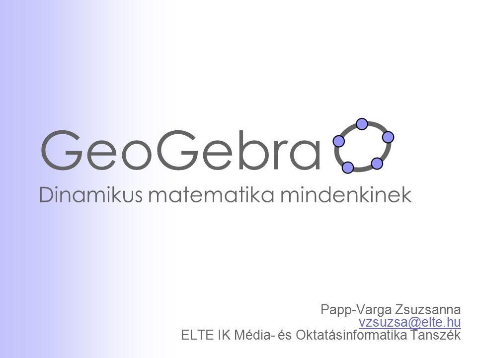 GeoGebra Dinamikus matematika mindenkinek Papp-Varga Zsuzsanna vzsuzsa@elte.hu ELTE IK Média- és Oktatásinformatika Tanszék vzsuzsa@elte.hu