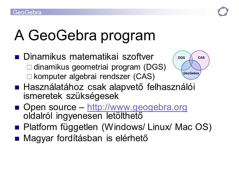 GeoGebra A GeoGebra program Dinamikus matematikai szoftver  dinamikus geometriai program (DGS)  komputer algebrai rendszer (CAS) Használatához csak