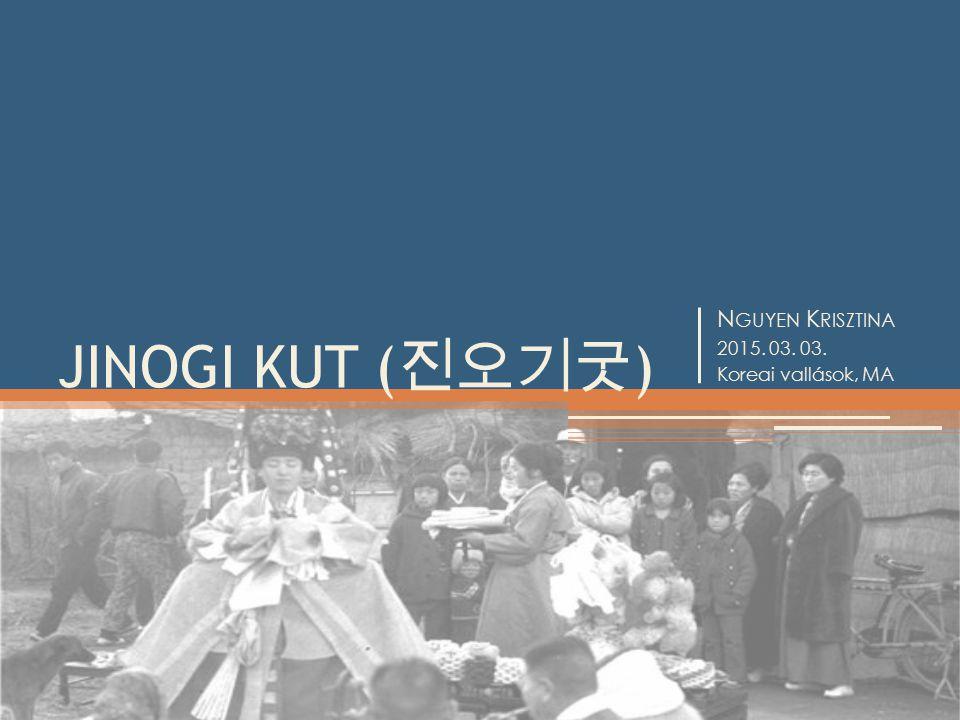 N GUYEN K RISZTINA 2015. 03. 03. Koreai vallások, MA JINOGI KUT ( 진오기굿 )