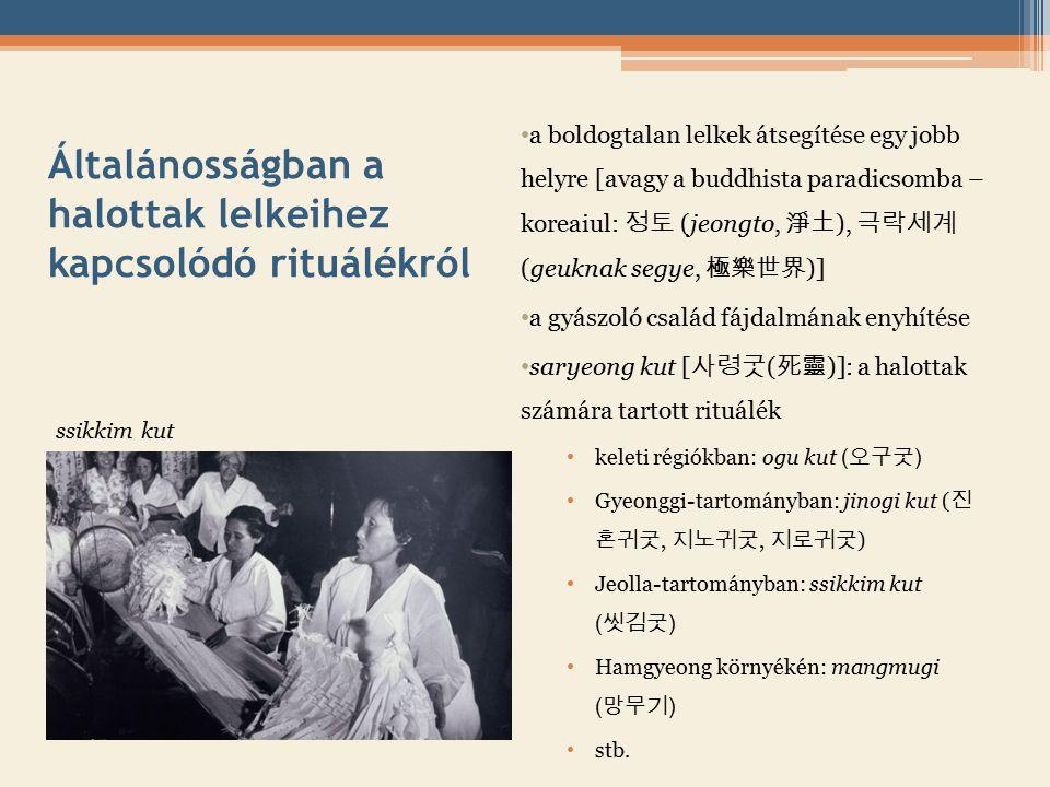 Általánosságban a halottak lelkeihez kapcsolódó rituálékról a boldogtalan lelkek átsegítése egy jobb helyre [avagy a buddhista paradicsomba – koreaiul: 정토 (jeongto, 淨土 ), 극락세계 (geuknak segye, 極樂世界 )] a gyászoló család fájdalmának enyhítése saryeong kut [ 사령굿 ( 死靈 )]: a halottak számára tartott rituálék keleti régiókban: ogu kut ( 오구굿 ) Gyeonggi-tartományban: jinogi kut ( 진 혼귀굿, 지노귀굿, 지로귀굿 ) Jeolla-tartományban: ssikkim kut ( 씻김굿 ) Hamgyeong környékén: mangmugi ( 망무기 ) stb.