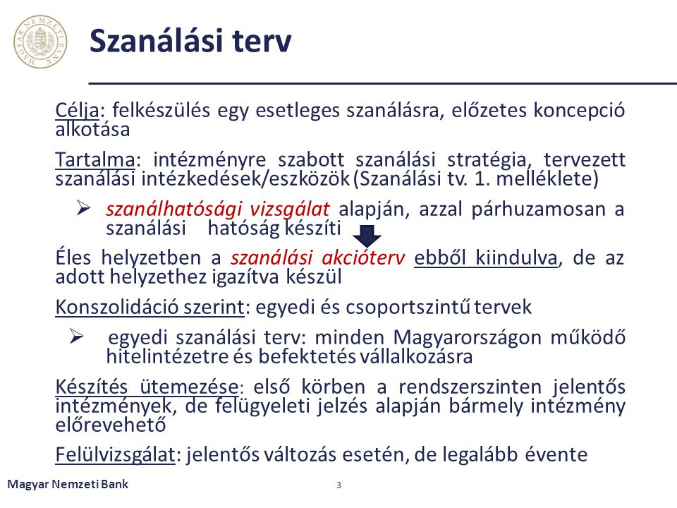 Szanálási terv Magyar Nemzeti Bank 3 Célja: felkészülés egy esetleges szanálásra, előzetes koncepció alkotása Tartalma: intézményre szabott szanálási