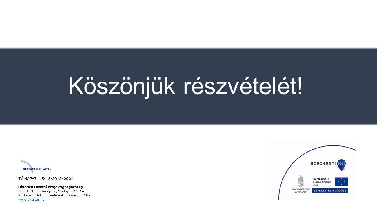 Köszönjük részvételét! TÁMOP-3.1.5/12-2012-0001 Oktatási Hivatal Projektigazgatóság Cím: H–1055 Budapest, Szalay u. 10–14. Postacím: H-1055 Budapest,