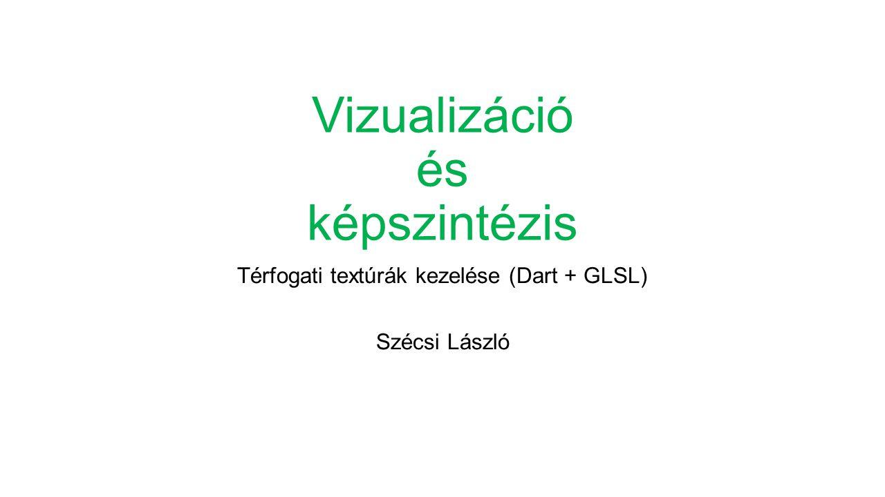 Vizualizáció és képszintézis Térfogati textúrák kezelése (Dart + GLSL) Szécsi László