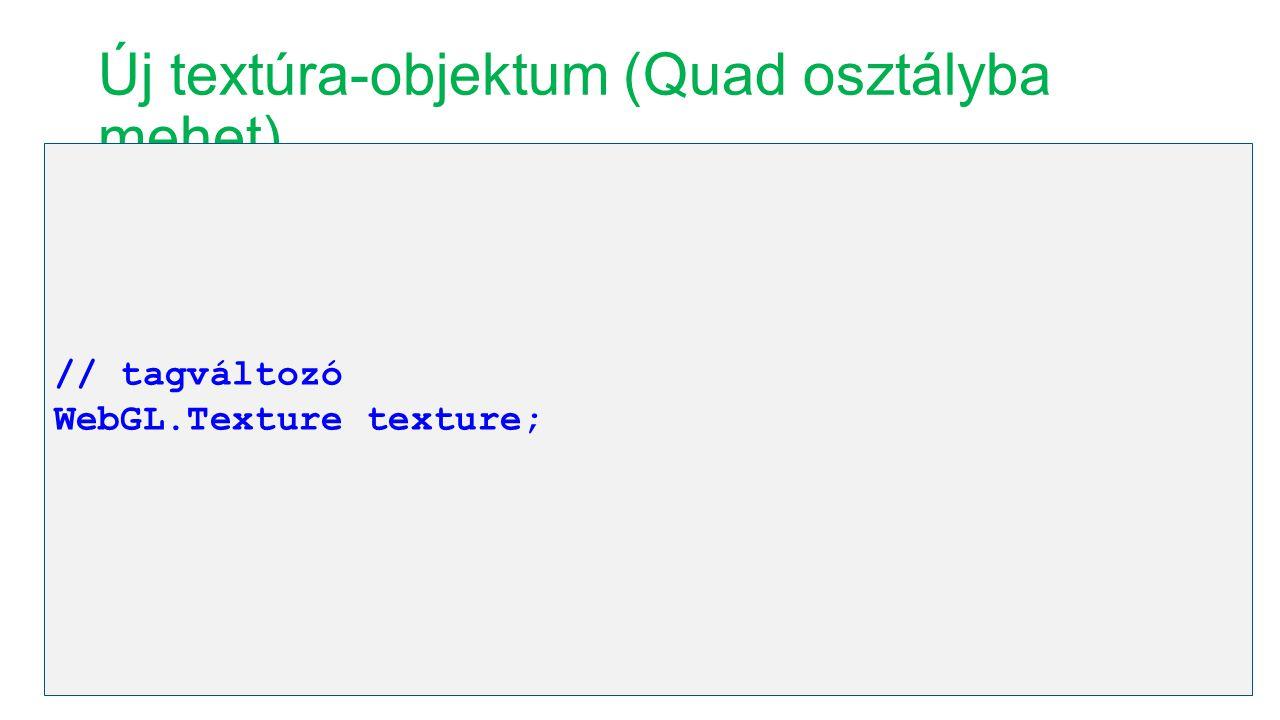 Új textúra-objektum (Quad osztályba mehet) // tagváltozó WebGL.Texture texture;