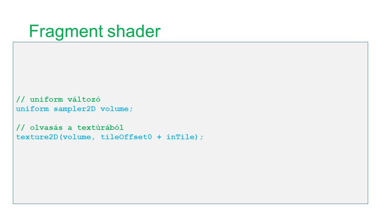 Fragment shader // uniform változó uniform sampler2D volume; // olvasás a textúrából texture2D(volume, tileOffset0 + inTile);