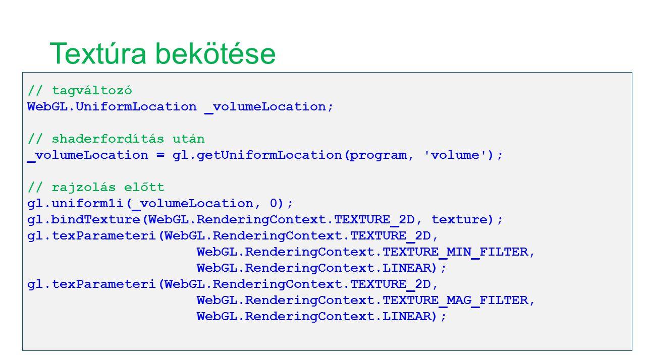 Textúra bekötése // tagváltozó WebGL.UniformLocation _volumeLocation; // shaderfordítás után _volumeLocation = gl.getUniformLocation(program, volume ); // rajzolás előtt gl.uniform1i(_volumeLocation, 0); gl.bindTexture(WebGL.RenderingContext.TEXTURE_2D, texture); gl.texParameteri(WebGL.RenderingContext.TEXTURE_2D, WebGL.RenderingContext.TEXTURE_MIN_FILTER, WebGL.RenderingContext.LINEAR); gl.texParameteri(WebGL.RenderingContext.TEXTURE_2D, WebGL.RenderingContext.TEXTURE_MAG_FILTER, WebGL.RenderingContext.LINEAR);