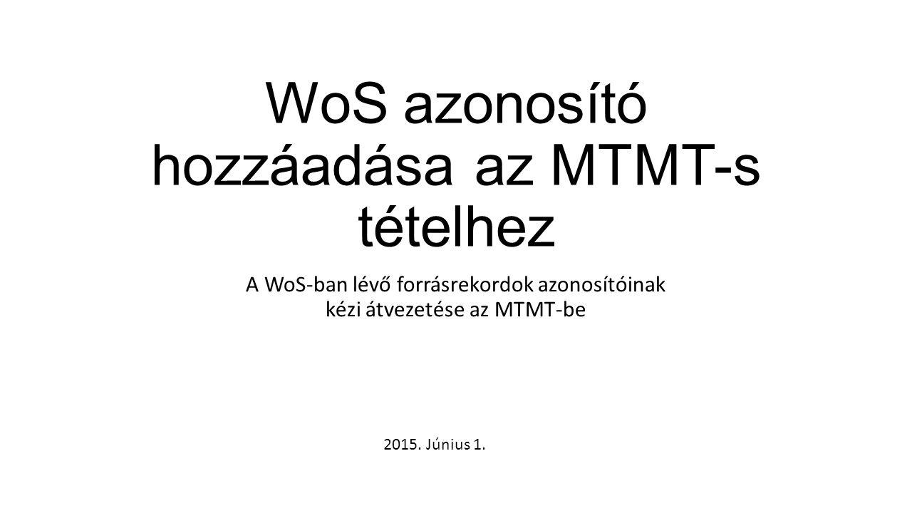 WoS azonosító hozzáadása az MTMT-s tételhez A WoS-ban lévő forrásrekordok azonosítóinak kézi átvezetése az MTMT-be 2015. Június 1.