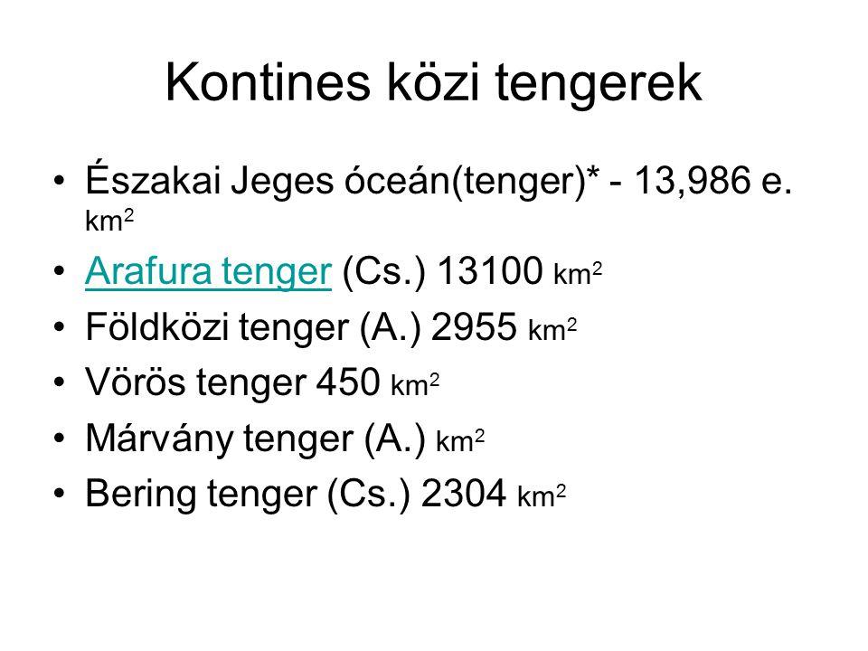 Kontines közi tengerek Északai Jeges óceán(tenger)* - 13,986 e. km 2 Arafura tenger (Cs.) 13100 km 2Arafura tenger Földközi tenger (A.) 2955 km 2 Vörö