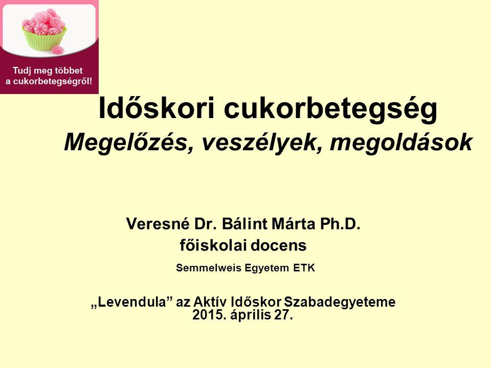 """Időskori cukorbetegség Megelőzés, veszélyek, megoldások Veresné Dr. Bálint Márta Ph.D. főiskolai docens Semmelweis Egyetem ETK """"Levendula"""" az Aktív Id"""