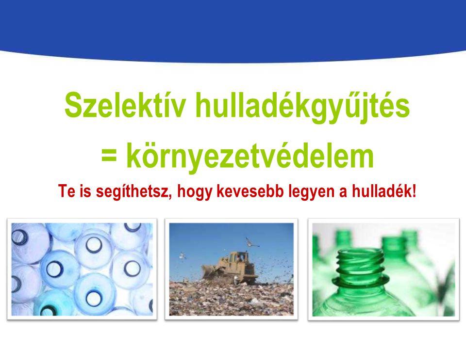 Szelektív hulladékgyűjtés = környezetvédelem Te is segíthetsz, hogy kevesebb legyen a hulladék!